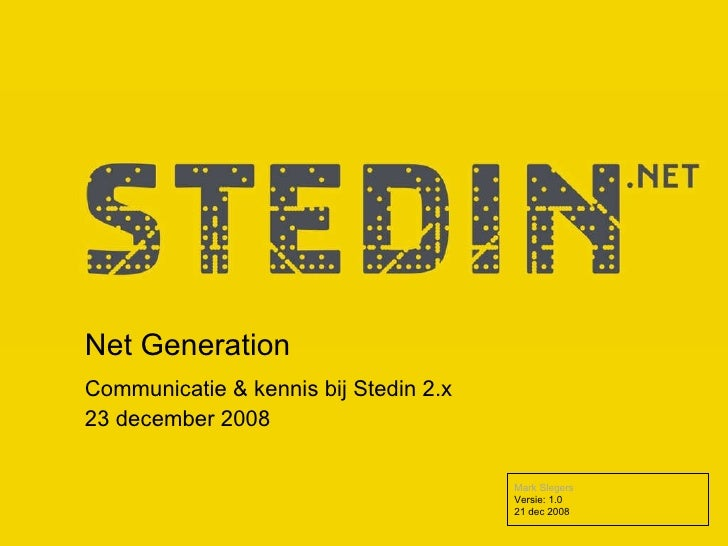 Net Generation Communicatie & kennis bij Stedin 2.x 23 december 2008 Mark Slegers Versie: 1.0  21 dec 2008