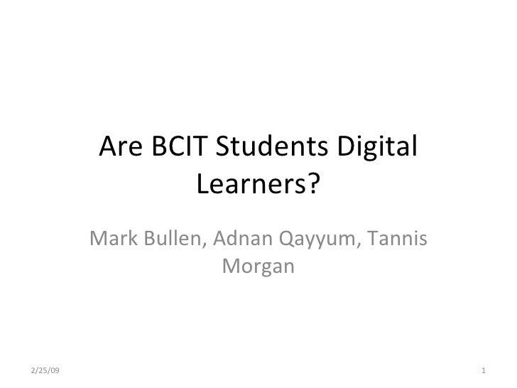 Are BCIT Students Digital Learners? Mark Bullen, Adnan Qayyum, Tannis Morgan 2/25/09