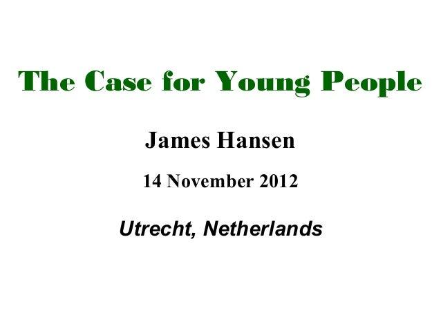 The Case for Young People        James Hansen        14 November 2012      Utrecht, Netherlands