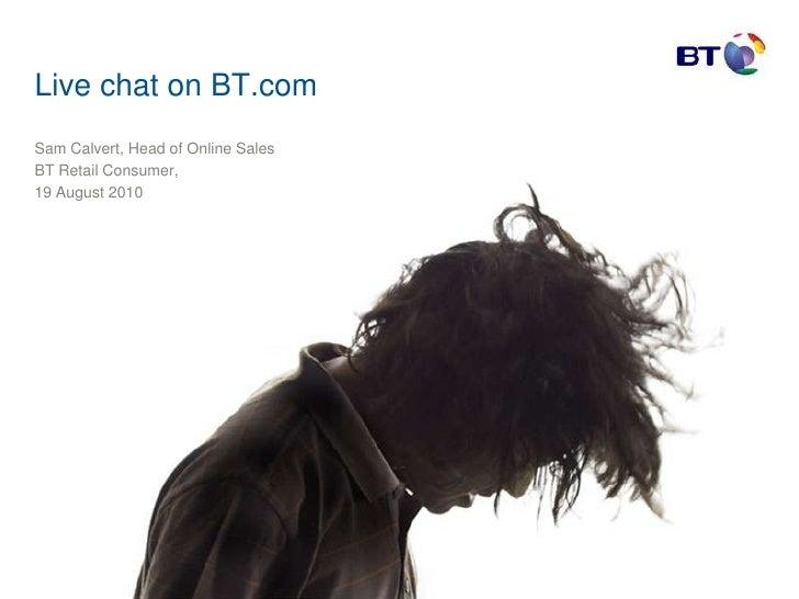 Live chat on BT.com <br />Sam Calvert, Head of Online Sales <br />BT Retail Consumer, <br />19 August 2010 <br />
