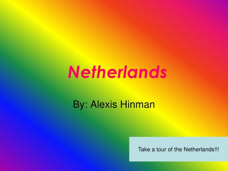 Netherlands By: Alexis Hinman                 Take a tour of the Netherlands!!!