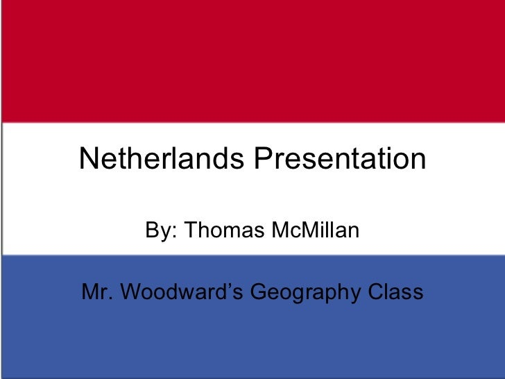 Netherlands Presentation By: Thomas McMillan Mr. Woodward's Geography Class