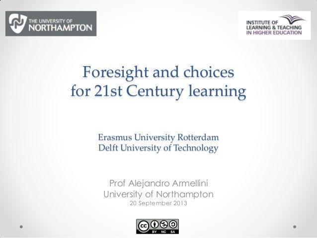 Foresight and choices for 21st Century learning Erasmus University Rotterdam Delft University of Technology Prof Alejandro...