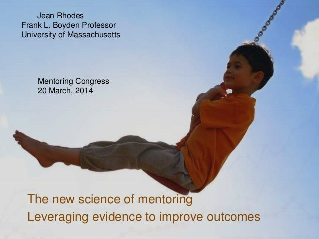 The new science of mentoring Leveraging evidence to improve outcomes Jean Rhodes Frank L. Boyden Professor University of M...
