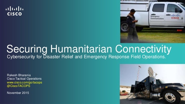 Securing Humanitarian Connectivity Rakesh Bharania Cisco Tactical Operations www.cisco.com/go/tacops @CiscoTACOPS November...