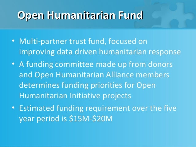 Open Humanitarian Fund• Multi-partner trust fund, focused on  improving data driven humanitarian response• A funding commi...