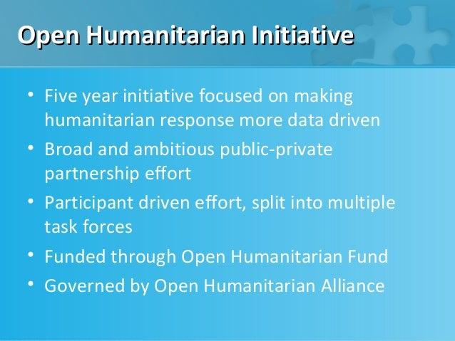 Open Humanitarian Initiative• Five year initiative focused on making  humanitarian response more data driven• Broad and am...