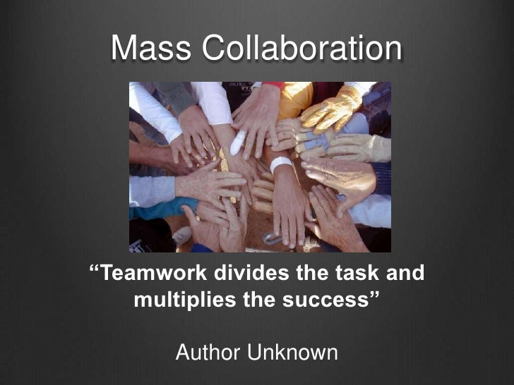 """Mass Collaboration<br />""""Teamwork divides the task and multiplies the success""""<br />Author Unknown<br />"""