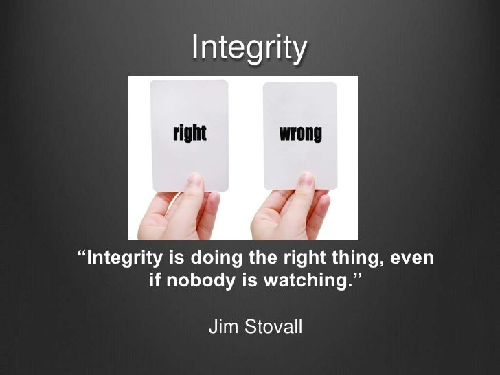 """Integrity<br />""""Integrity is doing the right thing, even if nobody is watching.""""<br />Jim Stovall<br />"""