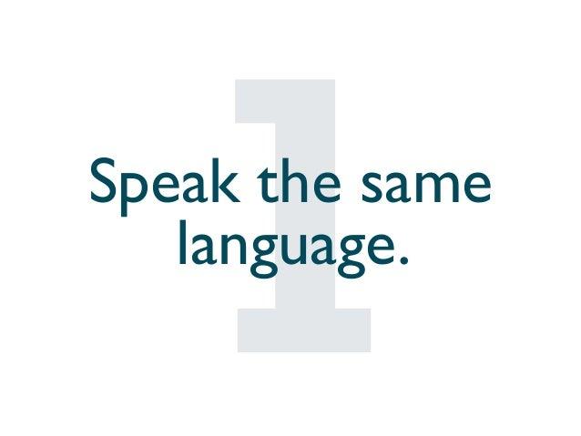 Speak the same language.