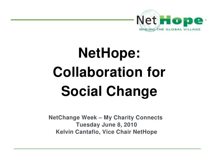 NetHope:  Collaboration for   Social Change NetChange Week – My Charity Connects          Tuesday June 8, 2010   Kelvin Ca...