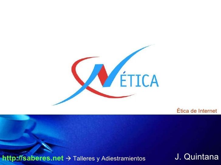 J. Quintana Ética de Internet http://saberes.net     Talleres y Adiestramientos