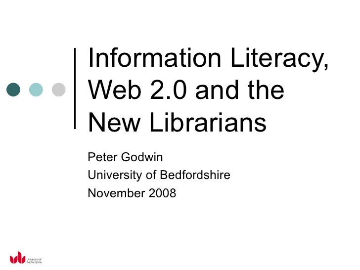 Information Literacy, Web 2.0 and the New Librarians Peter Godwin University of Bedfordshire November 2008