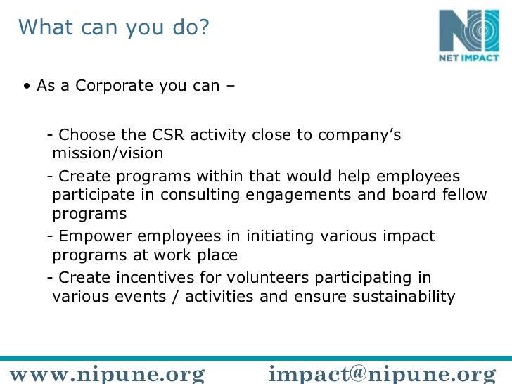 What can you do? <ul><li>As a Corporate you can – </li></ul><ul><ul><li>Choose the CSR activity close to company's mission...