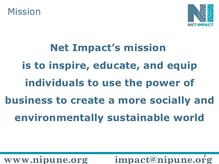 Mission Net Impact's mission  is to inspire, educate, and equip individuals to use the power of business to create a more ...