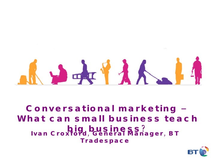 Conversational marketing – What can small business teach big business? Ivan Croxford, General Manager, BT Tradespace