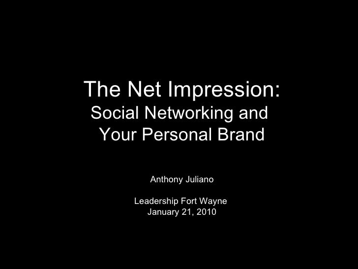The Net Impression: Social Networking and  Your Personal Brand Anthony Juliano Leadership Fort Wayne   January 21, 2010