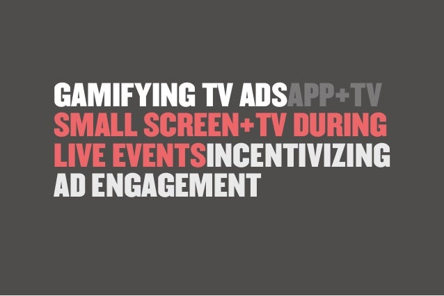 GAMIFYING TV ADSAPP+TV SMALL SCREEN+TV DURING LIVE EVENTSINCENTIVIZING AD ENGAGEMENT