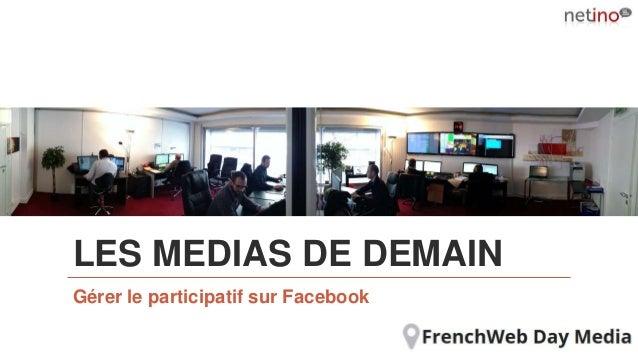 LES MEDIAS DE DEMAIN Gérer le participatif sur Facebook