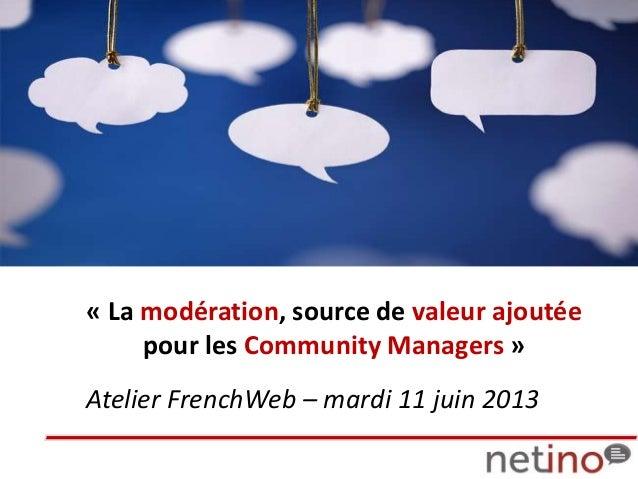 Atelier FrenchWeb – mardi 11 juin 2013« La modération, source de valeur ajoutéepour les Community Managers »