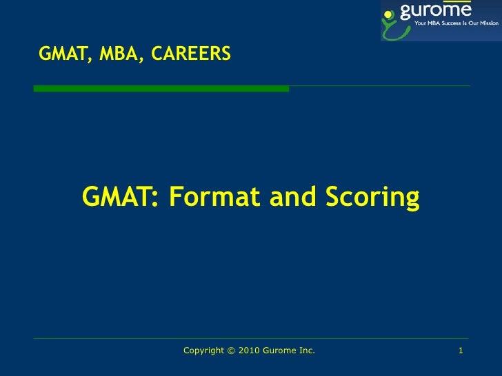 GMAT, MBA, CAREERS <ul><li>GMAT: Format and Scoring </li></ul>Copyright © 2010 Gurome Inc.