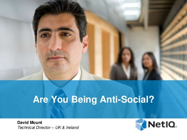 Are You Being Anti-Social? David Mount Technical Director – UK & Ireland