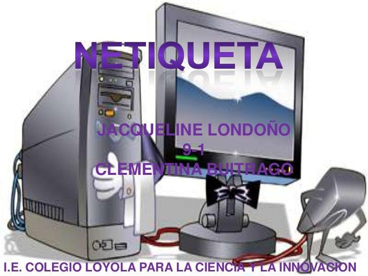 netiqueta<br />JACQUELINE LONDOÑO <br />9-1<br />CLEMENTINA BUITRAGO<br />I.E. COLEGIO LOYOLA PARA LA CIENCIA Y LA INNOVAC...