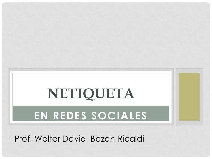 NETIQUETA    EN REDES SOCIALESProf. Walter David Bazan Ricaldi