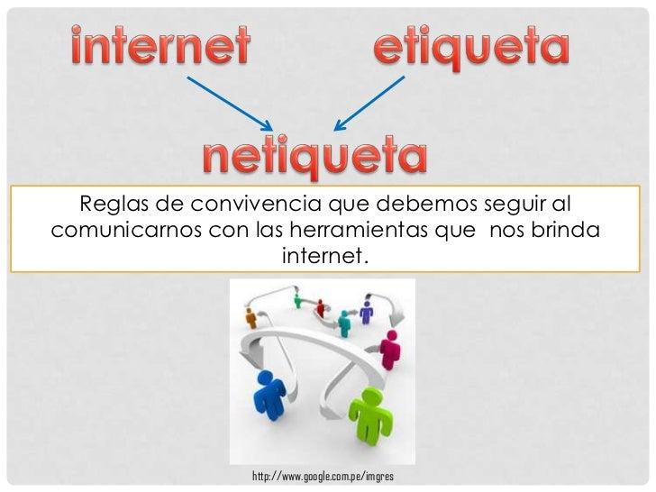 Reglas de convivencia que debemos seguir alcomunicarnos con las herramientas que nos brinda                    internet.  ...