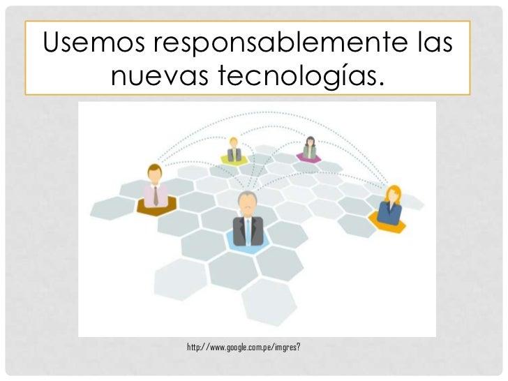 Usemos responsablemente las    nuevas tecnologías.         http://www.google.com.pe/imgres?