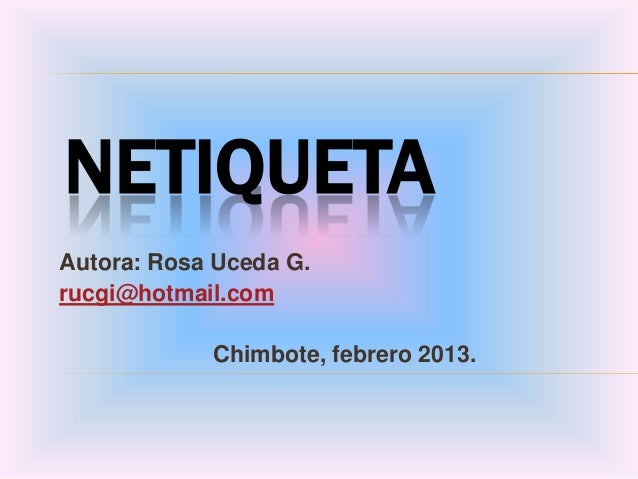 NETIQUETAAutora: Rosa Uceda G.rucgi@hotmail.com            Chimbote, febrero 2013.