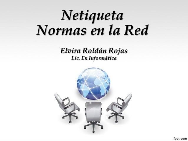 NetiquetaNormas en la RedElvira Roldán RojasLic. En Informática