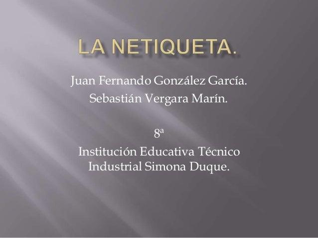 Juan Fernando González García. Sebastián Vergara Marín. 8ª Institución Educativa Técnico Industrial Simona Duque.