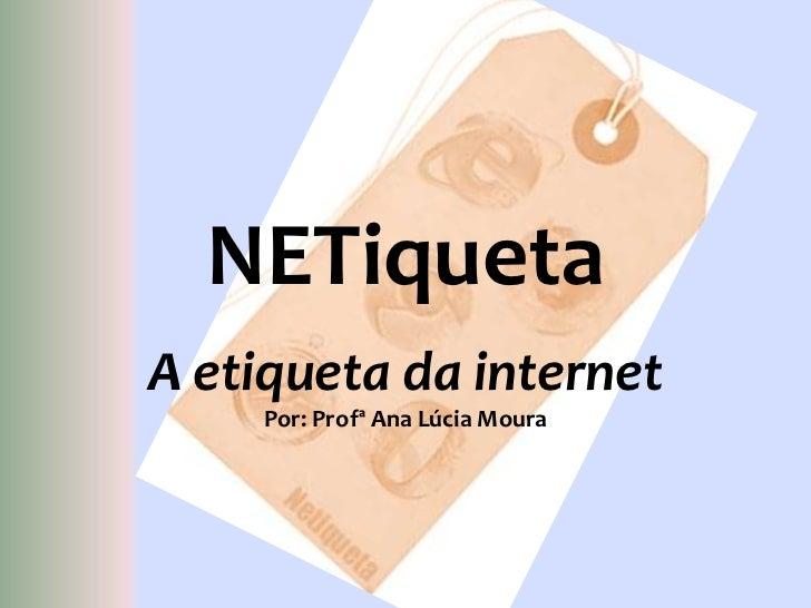 NETiqueta<br />A etiqueta da internet<br />Por: Profª Ana Lúcia Moura<br />