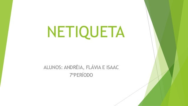 NETIQUETA ALUNOS: ANDRÉIA, FLÁVIA E ISAAC 7ºPERÍODO