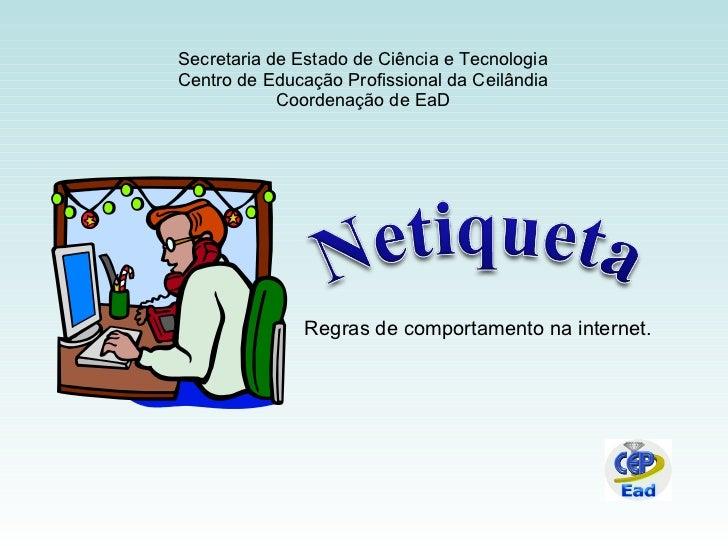 Regras de comportamento na internet. Secretaria de Estado de Ciência e Tecnologia Centro de Educação Profissional da Ceilâ...