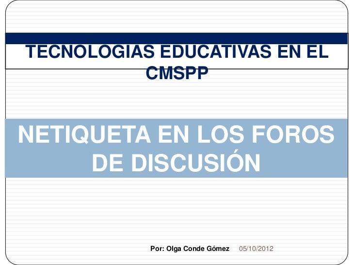 1   TECNOLOGÍAS EDUCATIVAS EN EL              CMSPP    NETIQUETA EN LOS FOROS         DE DISCUSIÓN               Por: Olga...