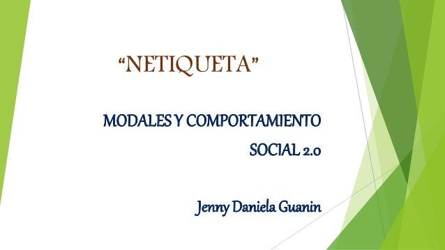 """""""NETIQUETA"""" MODALES Y COMPORTAMIENTO SOCIAL 2.0 Jenny Daniela Guanin"""