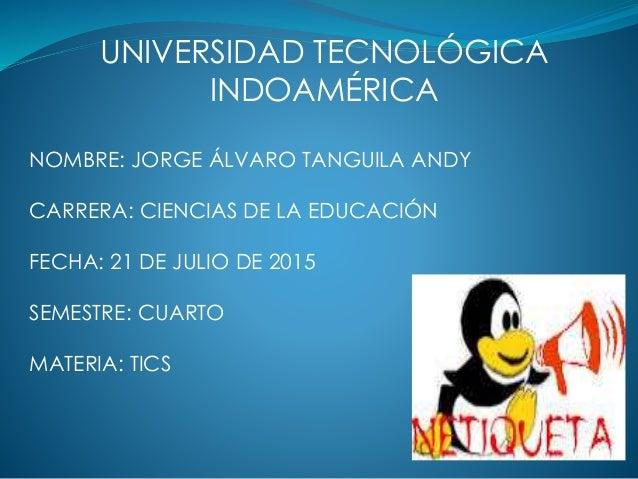 UNIVERSIDAD TECNOLÓGICA INDOAMÉRICA NOMBRE: JORGE ÁLVARO TANGUILA ANDY CARRERA: CIENCIAS DE LA EDUCACIÓN FECHA: 21 DE JULI...