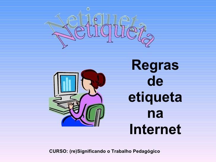 Netiqueta Regras de etiqueta na Internet CURSO: (re)Significando o Trabalho Pedagógico