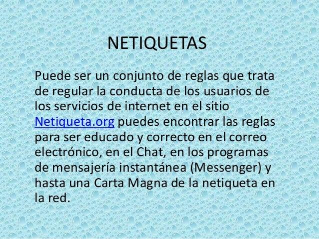 NETIQUETAS Puede ser un conjunto de reglas que trata de regular la conducta de los usuarios de los servicios de internet e...