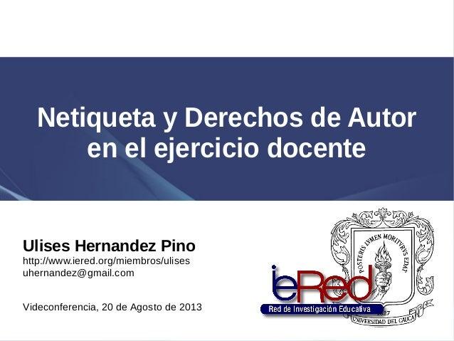 Netiqueta y Derechos de Autor en el ejercicio docente Ulises Hernandez Pino http://www.iered.org/miembros/ulises uhernande...