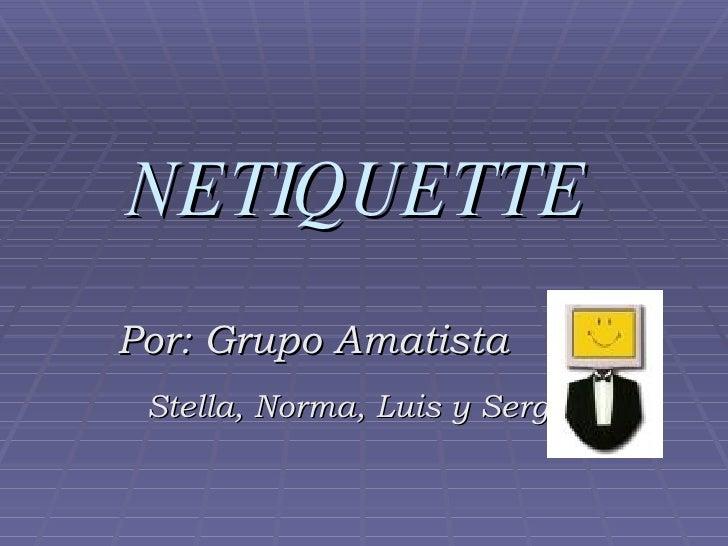NETIQUETTE Por: Grupo Amatista Stella, Norma, Luis y Sergio