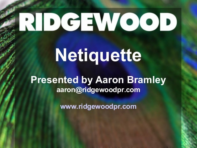 Netiquette Presented by Aaron Bramley aaron@ridgewoodpr.com www.ridgewoodpr.com