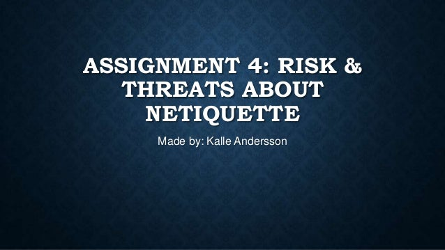 ASSIGNMENT 4: RISK & THREATS ABOUT NETIQUETTE Made by: Kalle Andersson