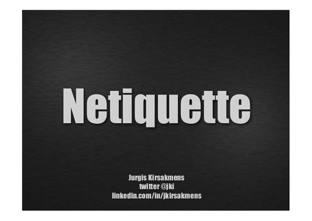 Netiquette Jurgis Kirsakmens twitter @jki linkedin.com/in/jkirsakmens
