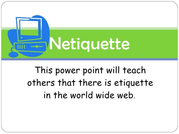 This power point will teach others that there is etiquette in the world wide web .  *All images are from ClipArt Netiquette