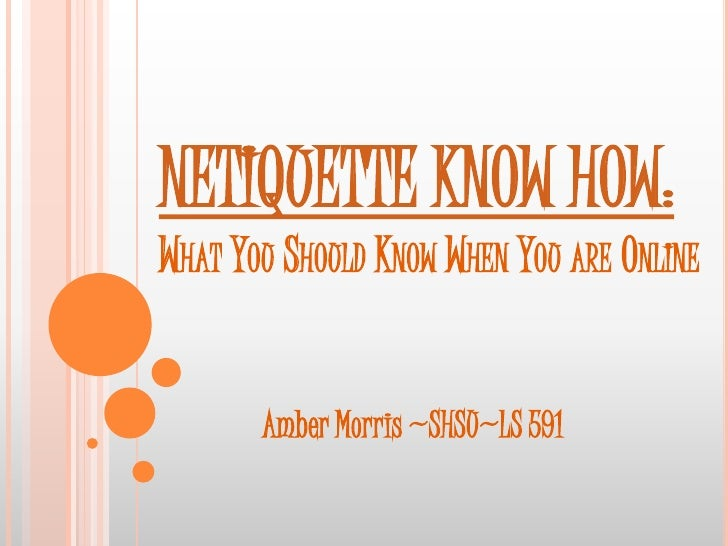 NETIQUETTE KNOW HOW: WHAT YOU SHOULD KNOW WHEN YOU ARE ONLINE          Amber Morris ~SHSU~LS 591