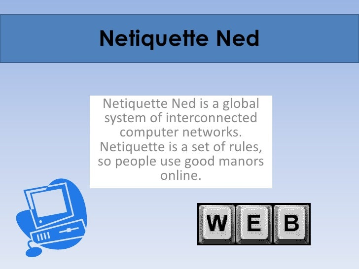 Netiquette Ned<br />Netiquette Ned is a global system of interconnected computer networks. Netiquette is a set of rules, s...