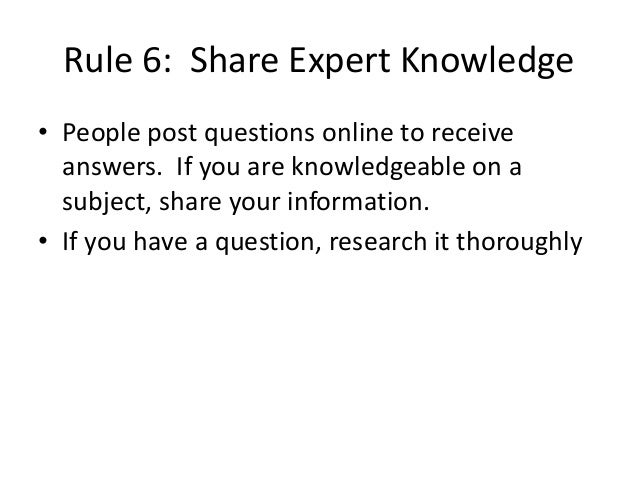 Rule 6: Share Expert Knowledge  • People post questions online to receive  answers. If you are knowledgeable on a  subject...